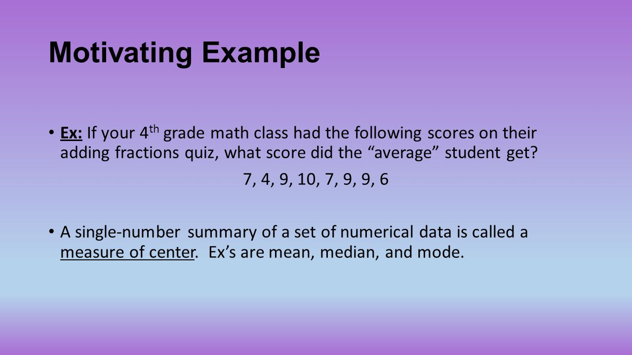 "Motivating Example Ex: If your 4 th grade math class had the following scores on their adding fractions quiz, what score did the ""average"" student get"