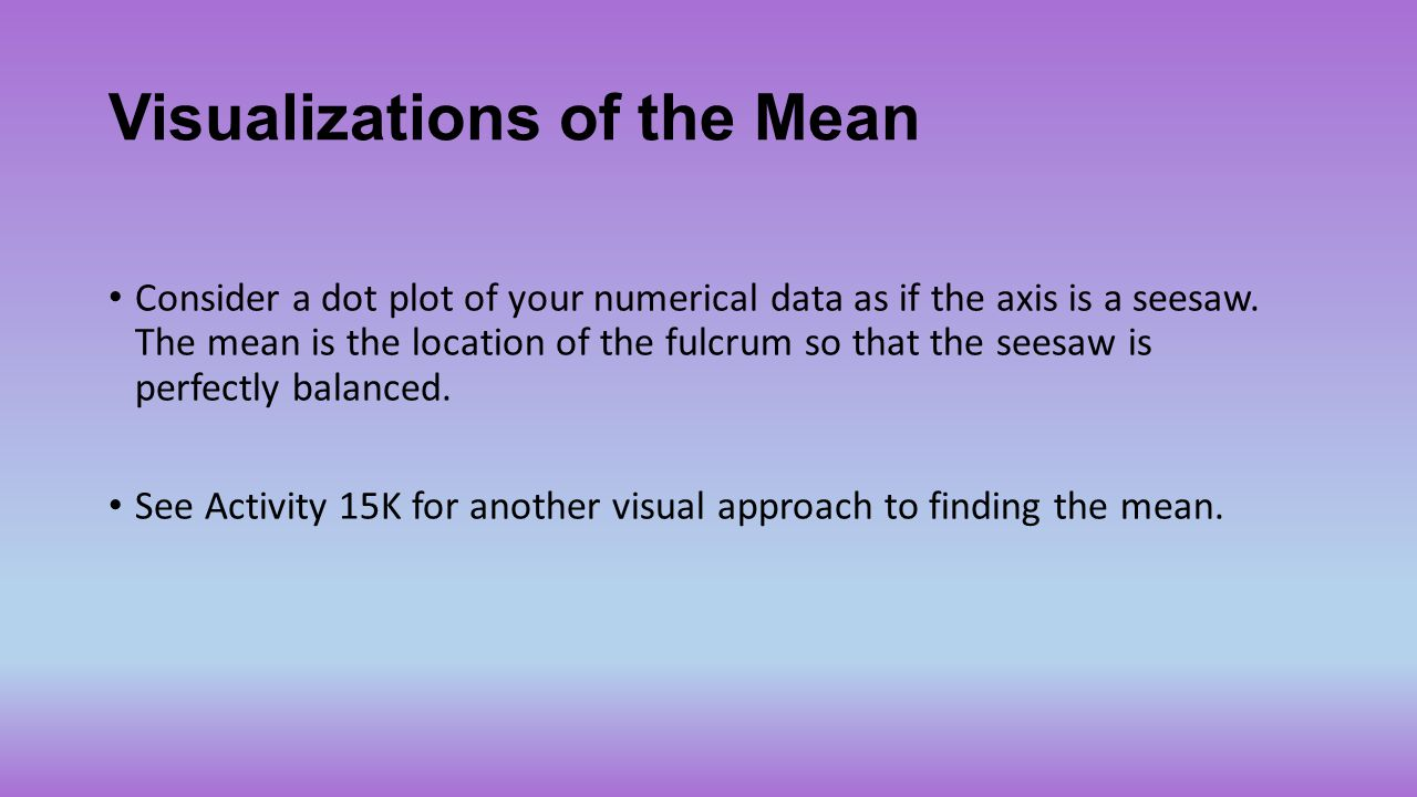 Visualizations of the Mean Consider a dot plot of your numerical data as if the axis is a seesaw. The mean is the location of the fulcrum so that the
