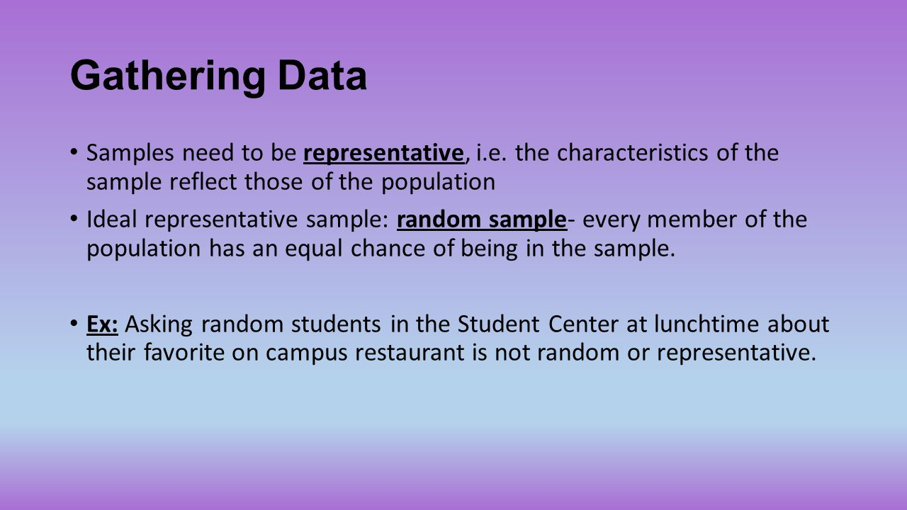 Gathering Data Samples need to be representative, i.e. the characteristics of the sample reflect those of the population Ideal representative sample: