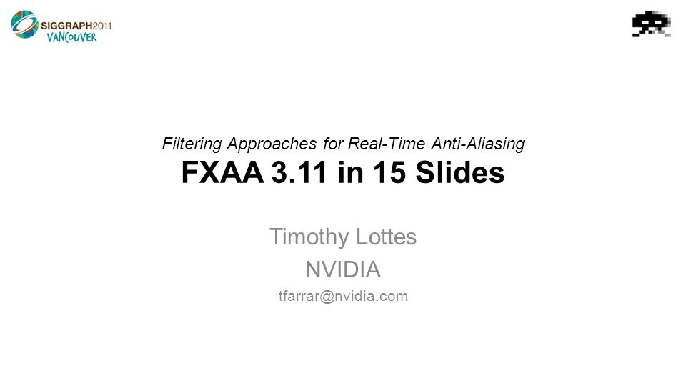 Filtering Approaches for Real-Time Anti-Aliasing FXAA 3.11 in 15 Slides Timothy Lottes NVIDIA tfarrar@nvidia.com