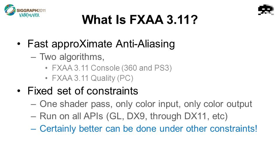 What Is FXAA 3.11? Fast approXimate Anti-Aliasing –Two algorithms, FXAA 3.11 Console (360 and PS3) FXAA 3.11 Quality (PC) Fixed set of constraints –On