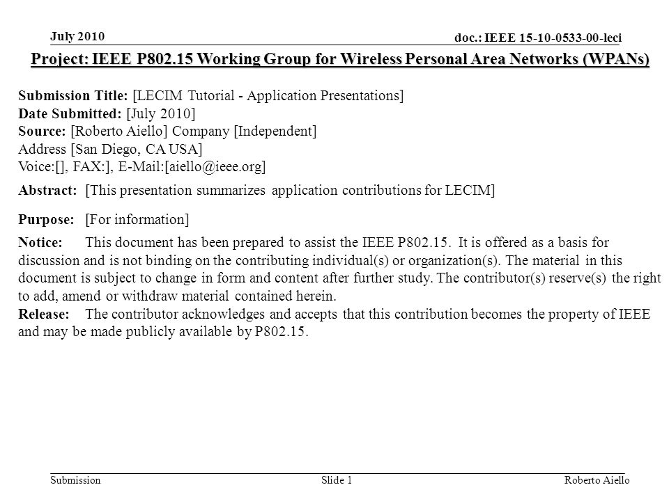 doc.: IEEE 15-10-0533-00-leci Submission July 2010 Roberto AielloSlide 1 Project: IEEE P802.15 Working Group for Wireless Personal Area Networks (WPANs) Submission Title: [LECIM Tutorial - Application Presentations] Date Submitted: [July 2010] Source: [Roberto Aiello] Company [Independent] Address [San Diego, CA USA] Voice:[], FAX:], E-Mail:[aiello@ieee.org] Abstract:[This presentation summarizes application contributions for LECIM] Purpose:[For information] Notice:This document has been prepared to assist the IEEE P802.15.