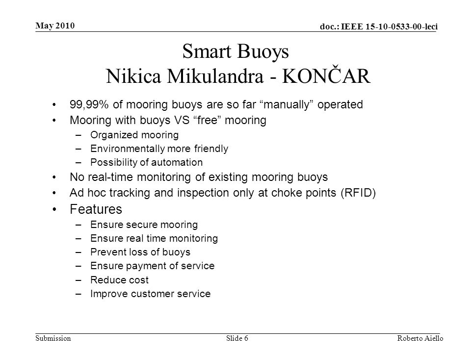 doc.: IEEE 15-10-0533-00-leci Submission Smart Buoys Nikica Mikulandra - KONČAR 99,99% of mooring buoys are so far manually operated Mooring with buoys VS free mooring –Organized mooring –Environmentally more friendly –Possibility of automation No real-time monitoring of existing mooring buoys Ad hoc tracking and inspection only at choke points (RFID) Features –Ensure secure mooring –Ensure real time monitoring –Prevent loss of buoys –Ensure payment of service –Reduce cost –Improve customer service May 2010 Slide 6Roberto Aiello