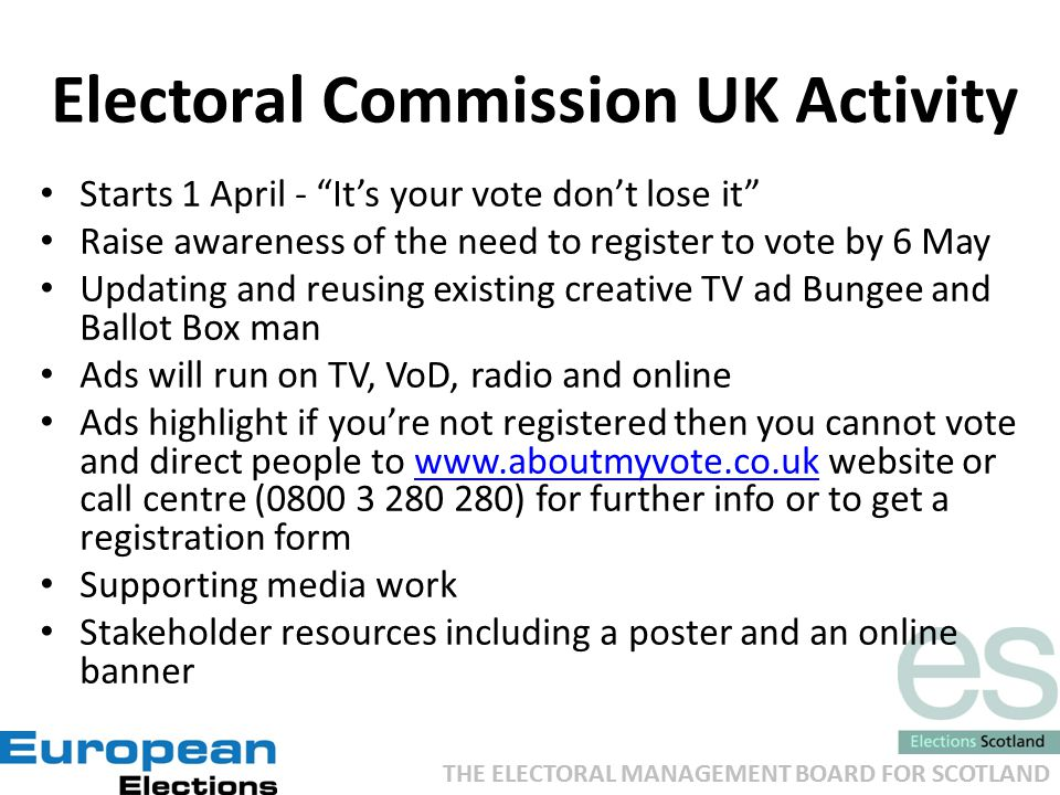 THE ELECTORAL MANAGEMENT BOARD FOR SCOTLAND Electoral Commission UK Activity Starts 1 April - It's your vote don't lose it Raise awareness of the need to register to vote by 6 May Updating and reusing existing creative TV ad Bungee and Ballot Box man Ads will run on TV, VoD, radio and online Ads highlight if you're not registered then you cannot vote and direct people to www.aboutmyvote.co.uk website or call centre (0800 3 280 280) for further info or to get a registration formwww.aboutmyvote.co.uk Supporting media work Stakeholder resources including a poster and an online banner