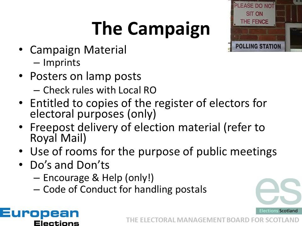 THE ELECTORAL MANAGEMENT BOARD FOR SCOTLAND The Campaign Campaign Material – Imprints Posters on lamp posts – Check rules with Local RO Entitled to copies of the register of electors for electoral purposes (only) Freepost delivery of election material (refer to Royal Mail) Use of rooms for the purpose of public meetings Do's and Don'ts – Encourage & Help (only!) – Code of Conduct for handling postals