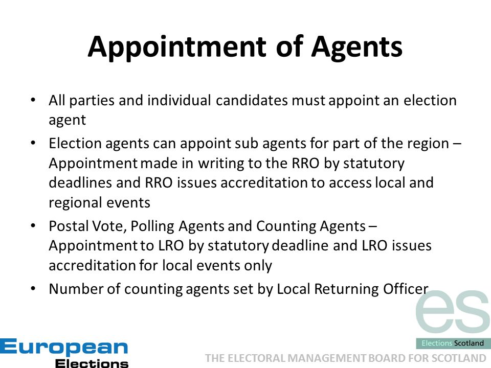 THE ELECTORAL MANAGEMENT BOARD FOR SCOTLAND Appointment of Agents All parties and individual candidates must appoint an election agent Election agents can appoint sub agents for part of the region – Appointment made in writing to the RRO by statutory deadlines and RRO issues accreditation to access local and regional events Postal Vote, Polling Agents and Counting Agents – Appointment to LRO by statutory deadline and LRO issues accreditation for local events only Number of counting agents set by Local Returning Officer