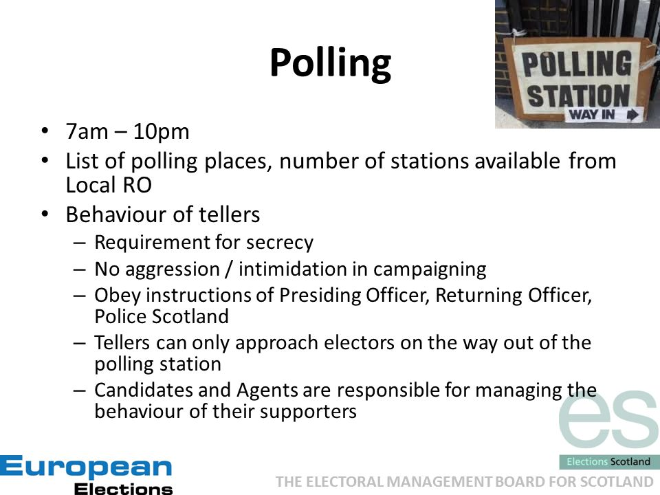 THE ELECTORAL MANAGEMENT BOARD FOR SCOTLAND Polling 7am – 10pm List of polling places, number of stations available from Local RO Behaviour of tellers – Requirement for secrecy – No aggression / intimidation in campaigning – Obey instructions of Presiding Officer, Returning Officer, Police Scotland – Tellers can only approach electors on the way out of the polling station – Candidates and Agents are responsible for managing the behaviour of their supporters