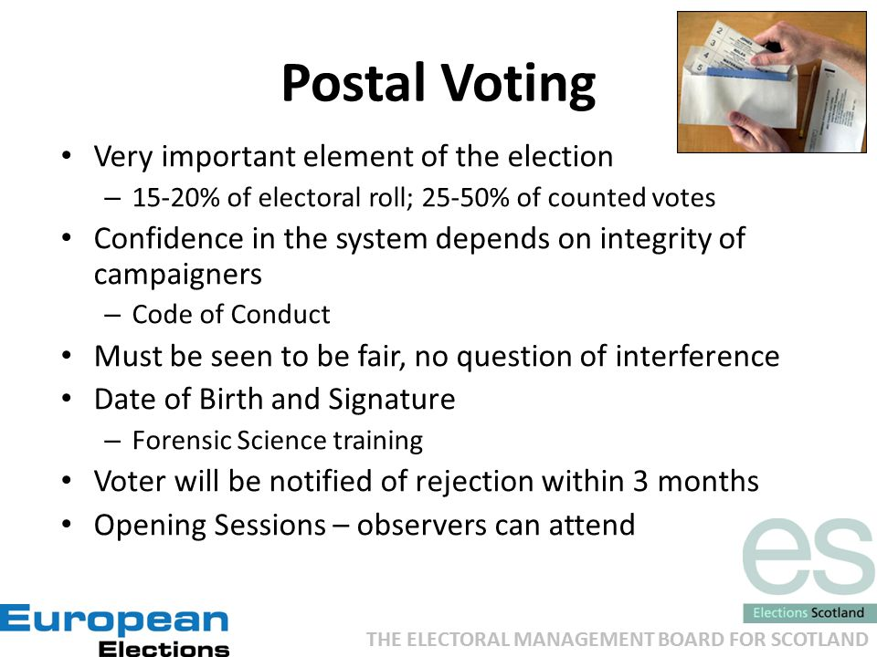 THE ELECTORAL MANAGEMENT BOARD FOR SCOTLAND Postal Voting Very important element of the election – 15-20% of electoral roll; 25-50% of counted votes Confidence in the system depends on integrity of campaigners – Code of Conduct Must be seen to be fair, no question of interference Date of Birth and Signature – Forensic Science training Voter will be notified of rejection within 3 months Opening Sessions – observers can attend