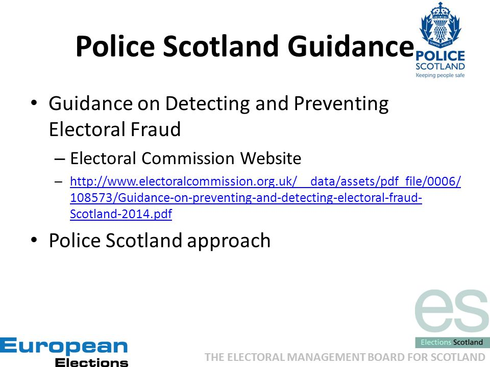 THE ELECTORAL MANAGEMENT BOARD FOR SCOTLAND Police Scotland Guidance Guidance on Detecting and Preventing Electoral Fraud – Electoral Commission Website – http://www.electoralcommission.org.uk/__data/assets/pdf_file/0006/ 108573/Guidance-on-preventing-and-detecting-electoral-fraud- Scotland-2014.pdf http://www.electoralcommission.org.uk/__data/assets/pdf_file/0006/ 108573/Guidance-on-preventing-and-detecting-electoral-fraud- Scotland-2014.pdf Police Scotland approach