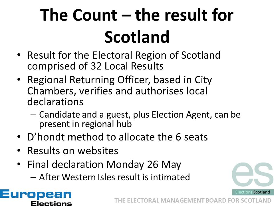 THE ELECTORAL MANAGEMENT BOARD FOR SCOTLAND The Count – the result for Scotland Result for the Electoral Region of Scotland comprised of 32 Local Results Regional Returning Officer, based in City Chambers, verifies and authorises local declarations – Candidate and a guest, plus Election Agent, can be present in regional hub D'hondt method to allocate the 6 seats Results on websites Final declaration Monday 26 May – After Western Isles result is intimated
