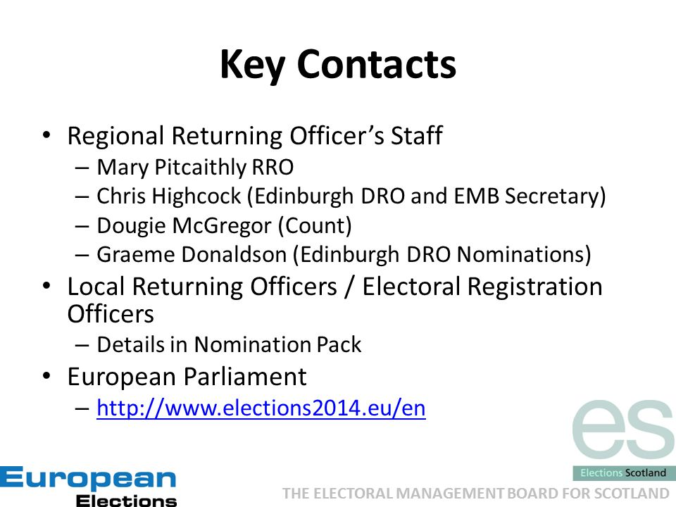 THE ELECTORAL MANAGEMENT BOARD FOR SCOTLAND Key Contacts Regional Returning Officer's Staff – Mary Pitcaithly RRO – Chris Highcock (Edinburgh DRO and EMB Secretary) – Dougie McGregor (Count) – Graeme Donaldson (Edinburgh DRO Nominations) Local Returning Officers / Electoral Registration Officers – Details in Nomination Pack European Parliament – http://www.elections2014.eu/en http://www.elections2014.eu/en