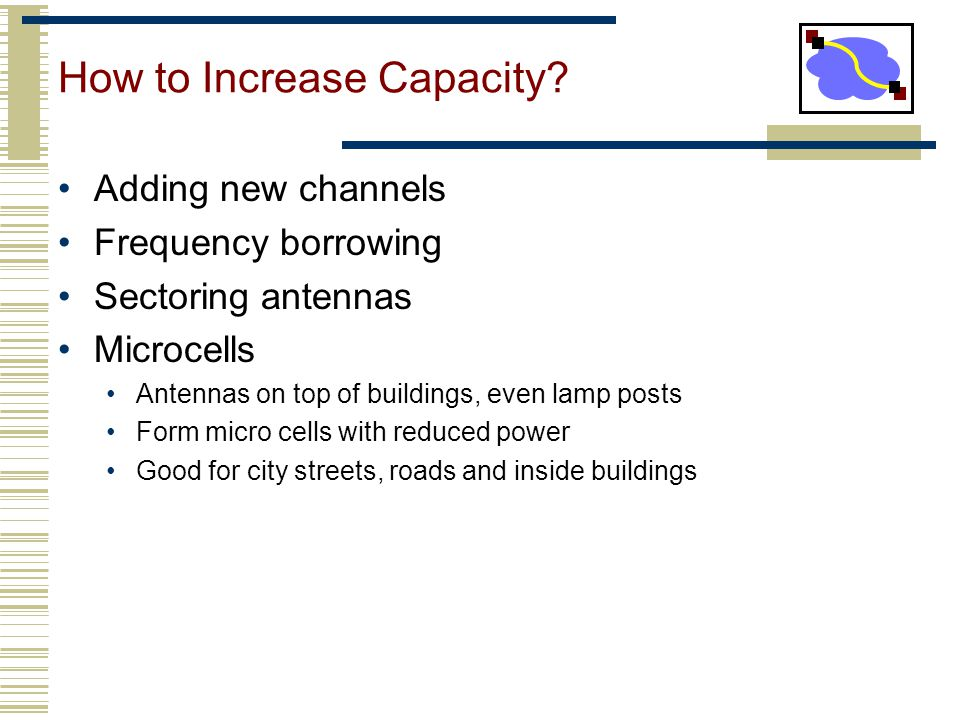 How to Increase Capacity? Adding new channels Frequency borrowing Sectoring antennas Microcells Antennas on top of buildings, even lamp posts Form mic