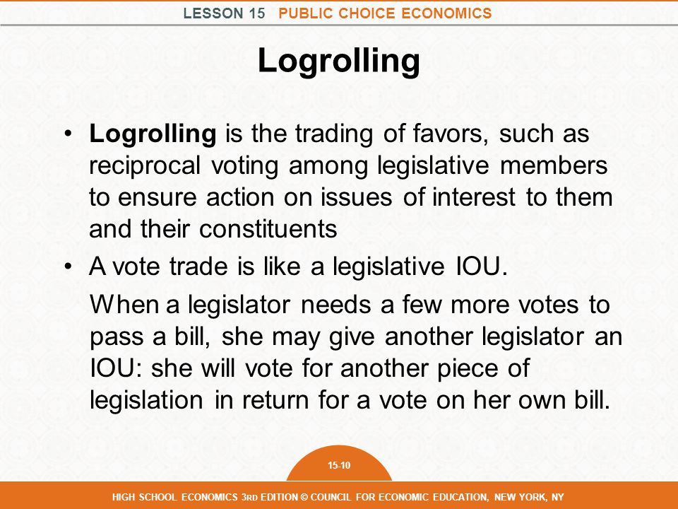 LESSON 15 PUBLIC CHOICE ECONOMICS 15-10 HIGH SCHOOL ECONOMICS 3 RD EDITION © COUNCIL FOR ECONOMIC EDUCATION, NEW YORK, NY Logrolling Logrolling is the trading of favors, such as reciprocal voting among legislative members to ensure action on issues of interest to them and their constituents A vote trade is like a legislative IOU.