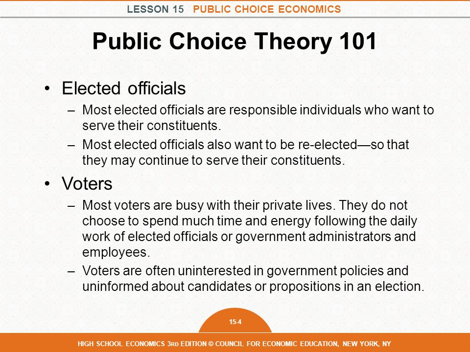 LESSON 15 PUBLIC CHOICE ECONOMICS 15-4 HIGH SCHOOL ECONOMICS 3 RD EDITION © COUNCIL FOR ECONOMIC EDUCATION, NEW YORK, NY Public Choice Theory 101 Elected officials –Most elected officials are responsible individuals who want to serve their constituents.