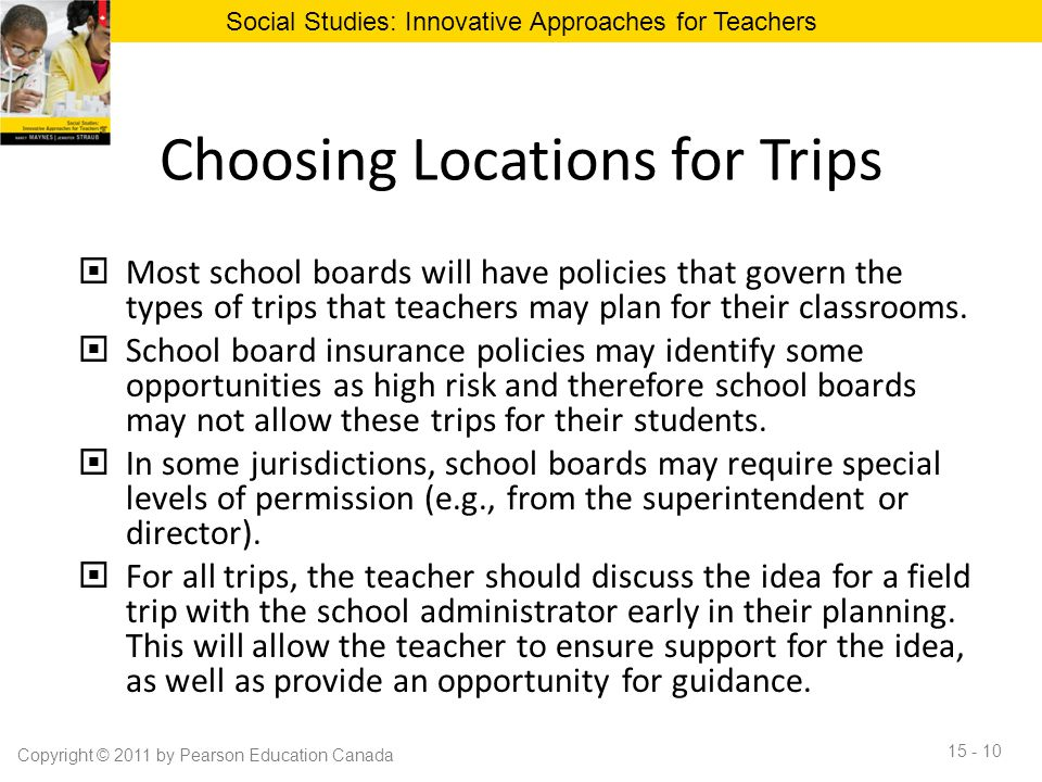 Choosing Locations for Trips  Most school boards will have policies that govern the types of trips that teachers may plan for their classrooms.  Sch