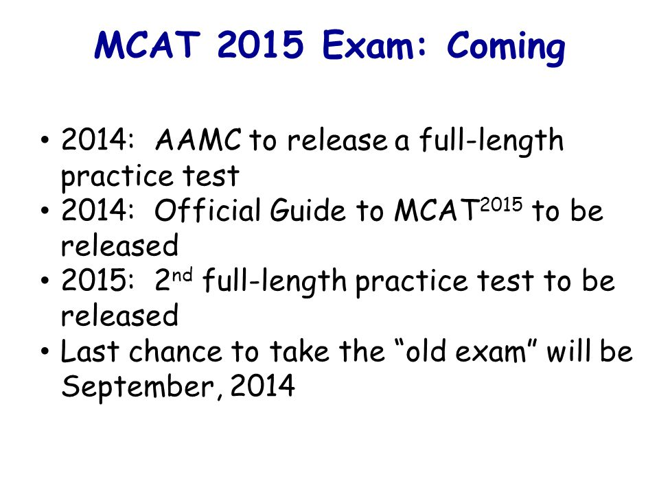 MCAT 2015 Exam: Coming 2014: AAMC to release a full-length practice test 2014: Official Guide to MCAT 2015 to be released 2015: 2 nd full-length practice test to be released Last chance to take the old exam will be September, 2014