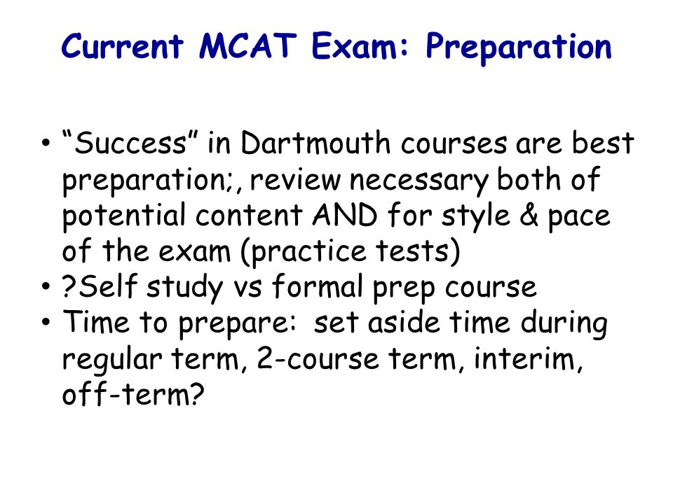 Current MCAT Exam: Preparation Success in Dartmouth courses are best preparation;, review necessary both of potential content AND for style & pace of the exam (practice tests) Self study vs formal prep course Time to prepare: set aside time during regular term, 2-course term, interim, off-term
