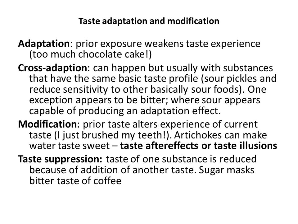 Taste adaptation and modification Adaptation: prior exposure weakens taste experience (too much chocolate cake!) Cross-adaption: can happen but usually with substances that have the same basic taste profile (sour pickles and reduce sensitivity to other basically sour foods).
