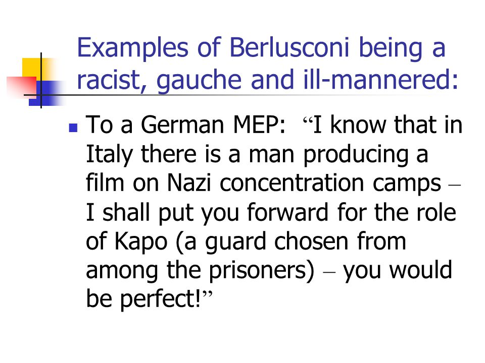Examples of Berlusconi being a racist, gauche and ill-mannered: To a German MEP: I know that in Italy there is a man producing a film on Nazi concentration camps – I shall put you forward for the role of Kapo (a guard chosen from among the prisoners) – you would be perfect.