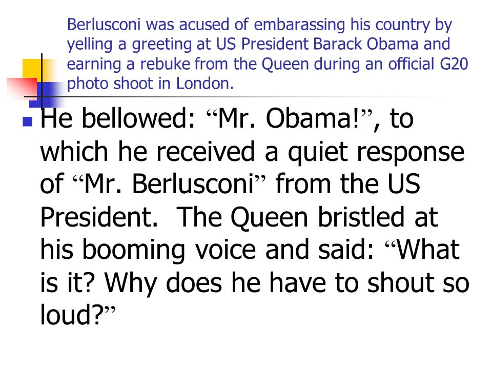 Berlusconi was acused of embarassing his country by yelling a greeting at US President Barack Obama and earning a rebuke from the Queen during an official G20 photo shoot in London.