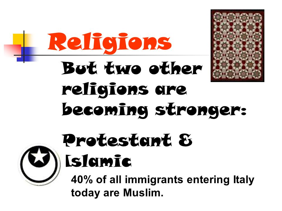 Religions But two other religions are becoming stronger: Protestant & Islamic 40% of all immigrants entering Italy today are Muslim.
