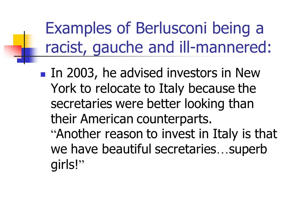 Examples of Berlusconi being a racist, gauche and ill-mannered: In November 2008 he was accused of being racist, or at least gauche, when he hailed then President-elect Obama as handsome, young and also suntanned.