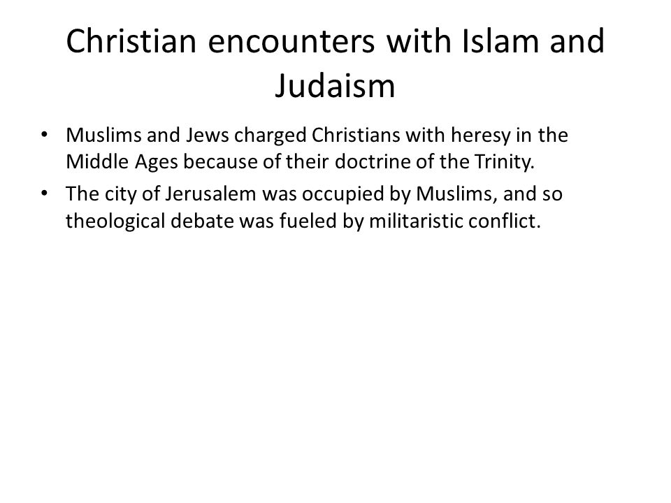 Christian encounters with Islam and Judaism Muslims and Jews charged Christians with heresy in the Middle Ages because of their doctrine of the Trinit