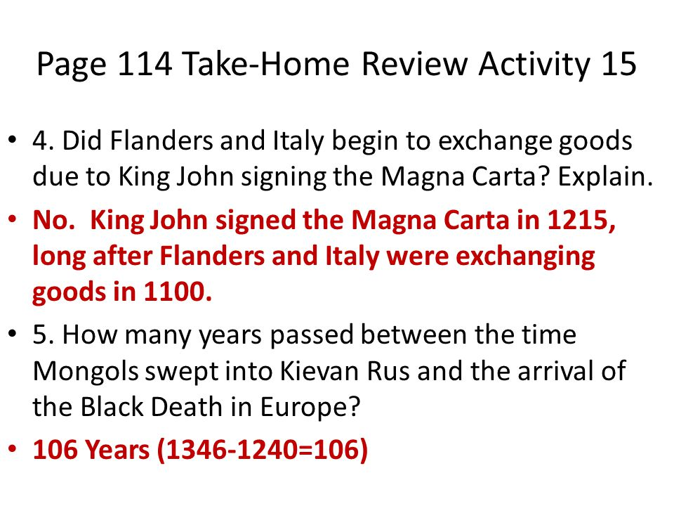 Page 114 Take-Home Review Activity 15 4. Did Flanders and Italy begin to exchange goods due to King John signing the Magna Carta? Explain. No. King Jo