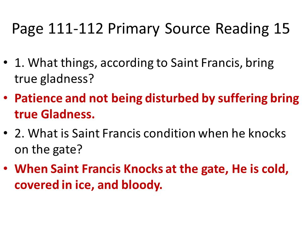 Page 111-112 Primary Source Reading 15 1. What things, according to Saint Francis, bring true gladness? Patience and not being disturbed by suffering