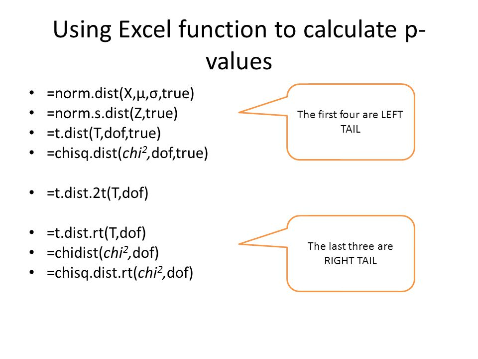 Using Excel function to calculate p- values =norm.dist(X,μ,σ,true) =norm.s.dist(Z,true) =t.dist(T,dof,true) =chisq.dist(chi 2,dof,true) =t.dist.2t(T,dof) =t.dist.rt(T,dof) =chidist(chi 2,dof) =chisq.dist.rt(chi 2,dof) The first four are LEFT TAIL The last three are RIGHT TAIL