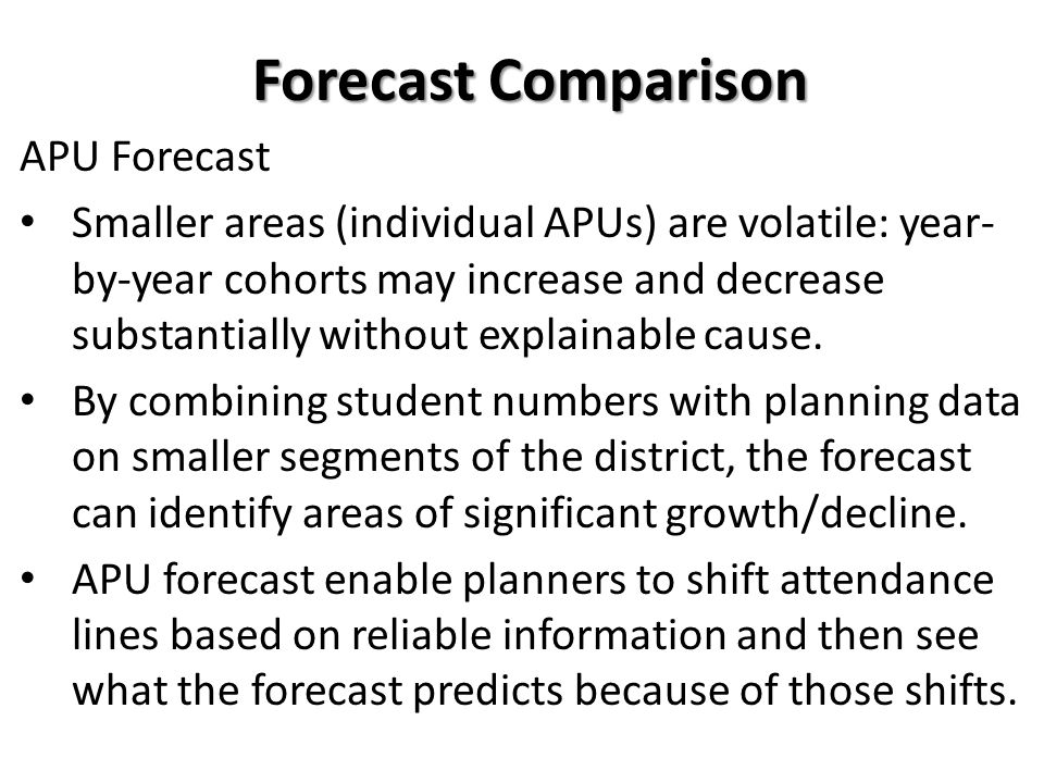 APU Forecast Smaller areas (individual APUs) are volatile: year- by-year cohorts may increase and decrease substantially without explainable cause.
