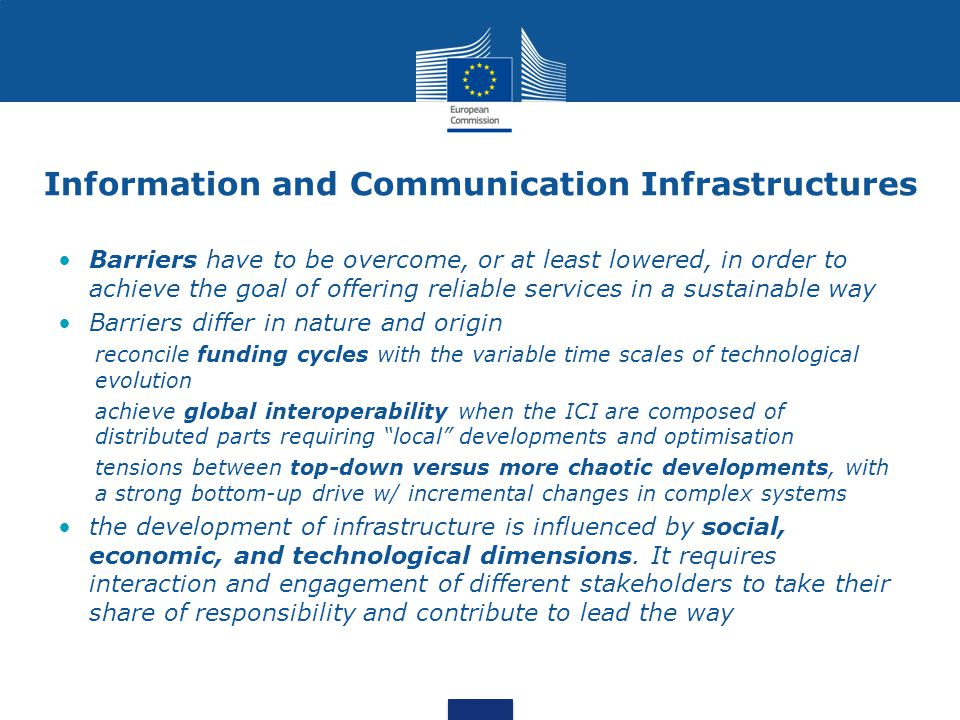 Information and Communication Infrastructures Barriers have to be overcome, or at least lowered, in order to achieve the goal of offering reliable services in a sustainable way Barriers differ in nature and origin reconcile funding cycles with the variable time scales of technological evolution achieve global interoperability when the ICI are composed of distributed parts requiring local developments and optimisation tensions between top-down versus more chaotic developments, with a strong bottom-up drive w/ incremental changes in complex systems the development of infrastructure is influenced by social, economic, and technological dimensions.