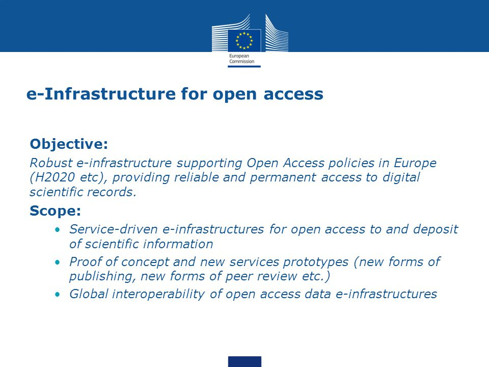 e-Infrastructure for open access Objective: Robust e-infrastructure supporting Open Access policies in Europe (H2020 etc), providing reliable and permanent access to digital scientific records.
