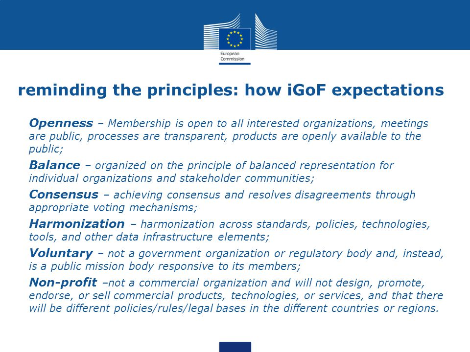 reminding the principles: how iGoF expectations Openness – Membership is open to all interested organizations, meetings are public, processes are transparent, products are openly available to the public; Balance – organized on the principle of balanced representation for individual organizations and stakeholder communities; Consensus – achieving consensus and resolves disagreements through appropriate voting mechanisms; Harmonization – harmonization across standards, policies, technologies, tools, and other data infrastructure elements; Voluntary – not a government organization or regulatory body and, instead, is a public mission body responsive to its members; Non-profit –not a commercial organization and will not design, promote, endorse, or sell commercial products, technologies, or services, and that there will be different policies/rules/legal bases in the different countries or regions.