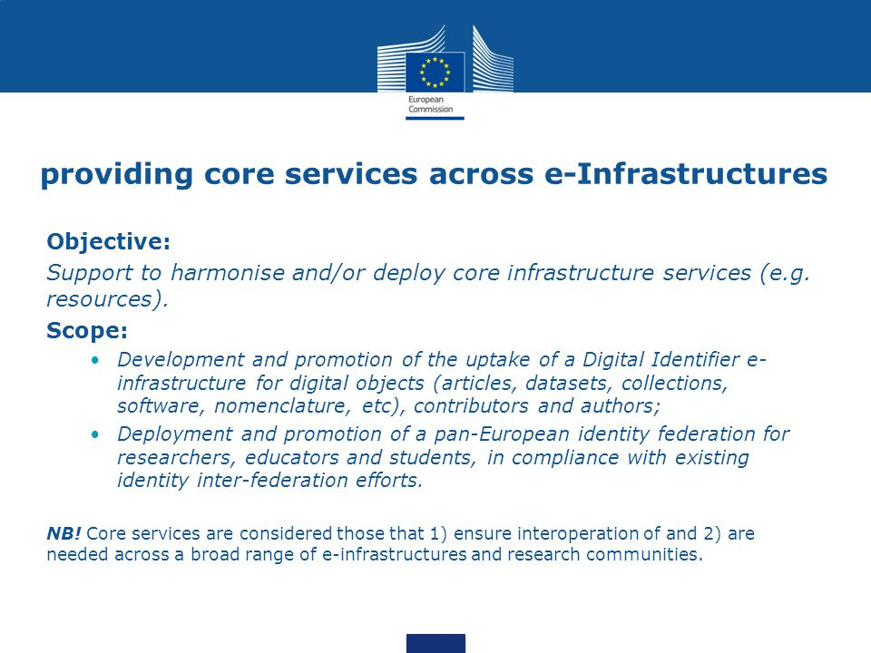 providing core services across e-Infrastructures Objective: Support to harmonise and/or deploy core infrastructure services (e.g.