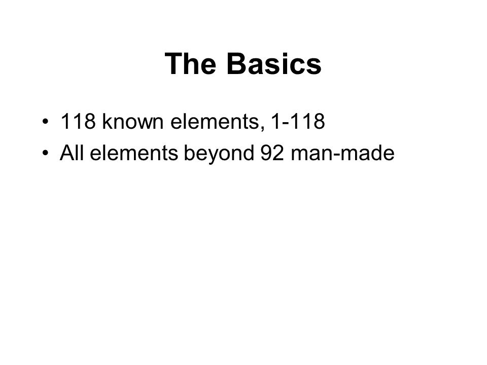 The Basics 118 known elements, 1-118 All elements beyond 92 man-made
