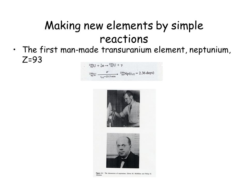 Making new elements by simple reactions The first man-made transuranium element, neptunium, Z=93