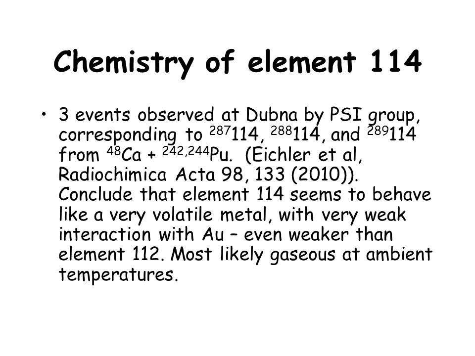 Chemistry of element 114 3 events observed at Dubna by PSI group, corresponding to 287 114, 288 114, and 289 114 from 48 Ca + 242,244 Pu. (Eichler et