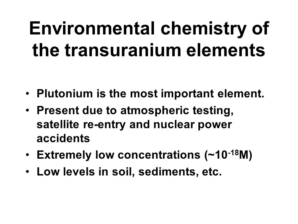 Environmental chemistry of the transuranium elements Plutonium is the most important element. Present due to atmospheric testing, satellite re-entry a
