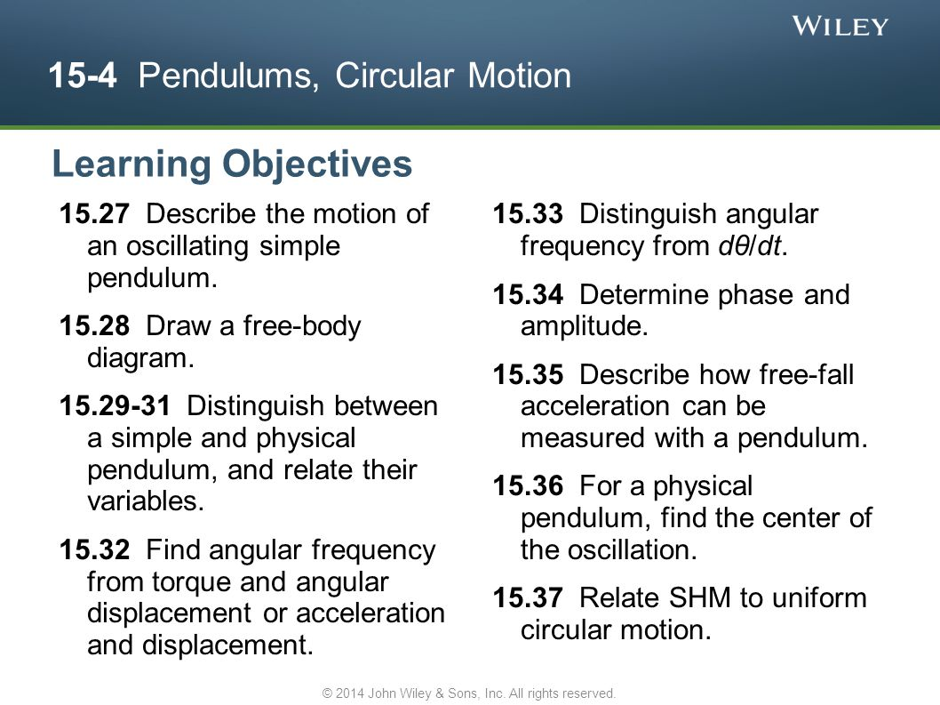 15-4 Pendulums, Circular Motion 15.27 Describe the motion of an oscillating simple pendulum. 15.28 Draw a free-body diagram. 15.29-31 Distinguish betw