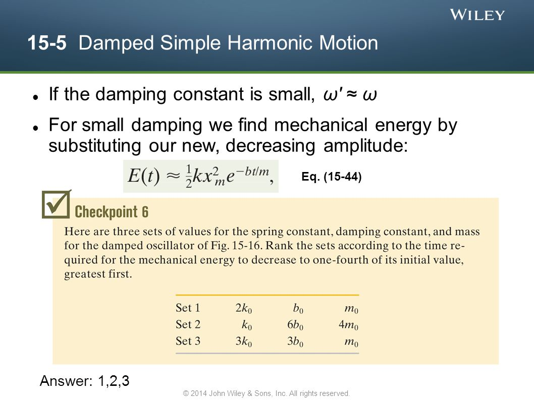 15-5 Damped Simple Harmonic Motion If the damping constant is small, ω' ≈ ω For small damping we find mechanical energy by substituting our new, decre