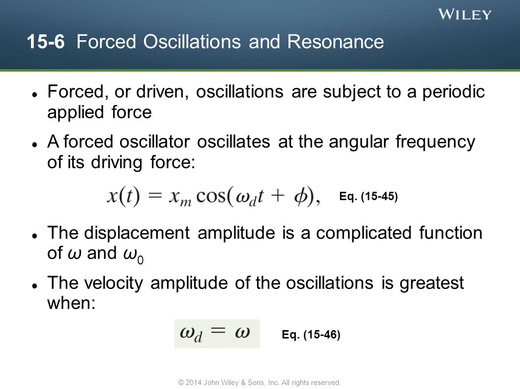 15-6 Forced Oscillations and Resonance Forced, or driven, oscillations are subject to a periodic applied force A forced oscillator oscillates at the a