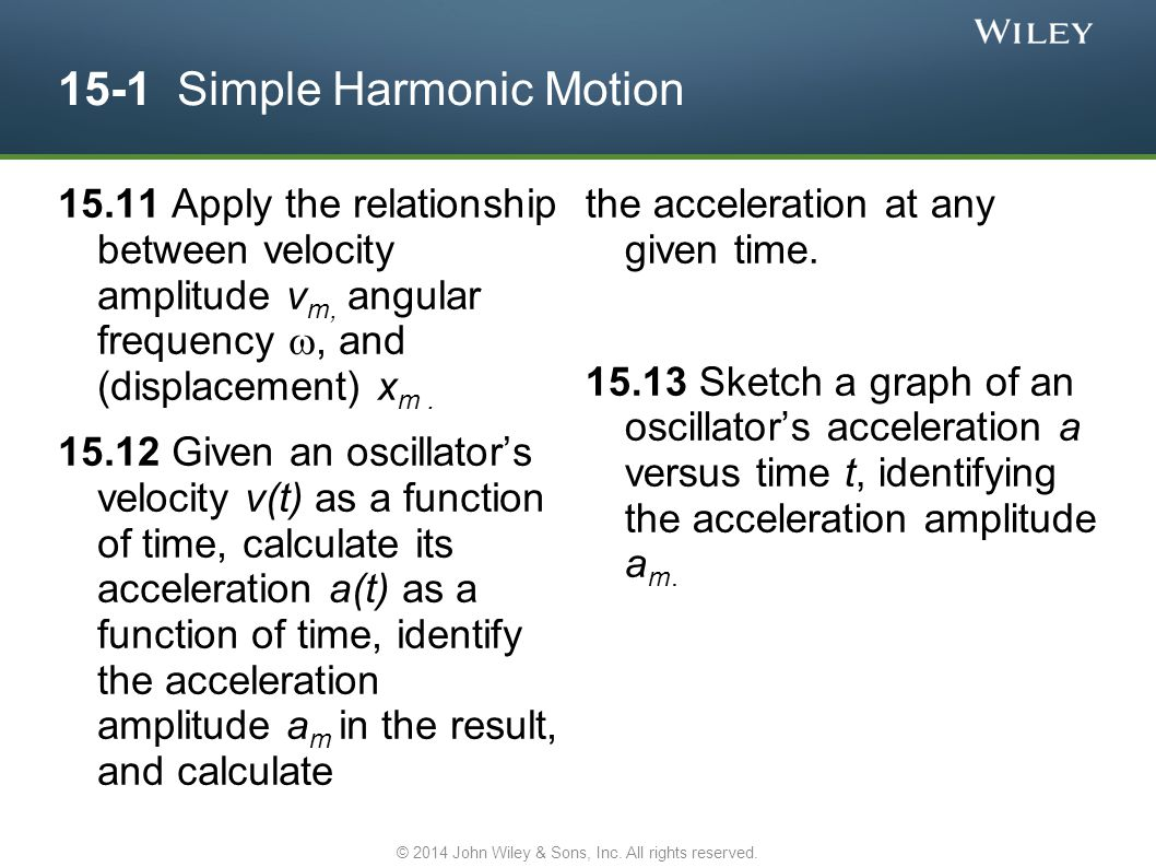 15-1 Simple Harmonic Motion 15.11 Apply the relationship between velocity amplitude v m, angular frequency , and (displacement) x m. 15.12 Given an o