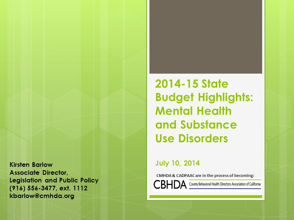 2014-15 State Budget Highlights: Mental Health and Substance Use Disorders July 10, 2014 CMHDA & CADPAAC are in the process of becoming: Kirsten Barlow Associate Director, Legislation and Public Policy (916) 556-3477, ext.