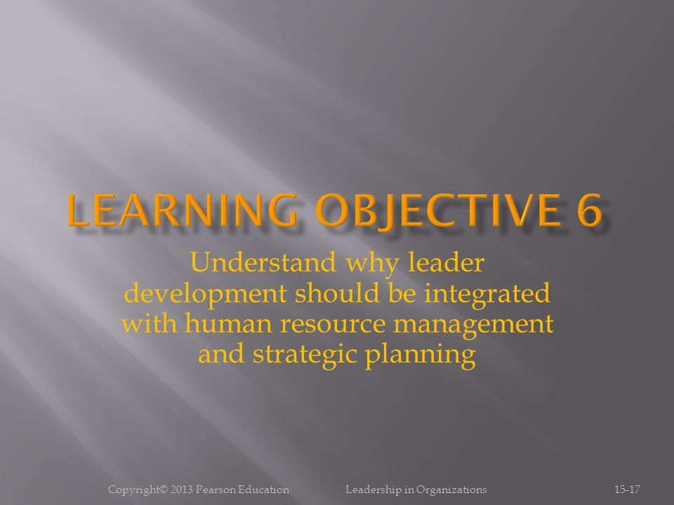 Copyright© 2013 Pearson Education Leadership in Organizations15-17 Understand why leader development should be integrated with human resource management and strategic planning