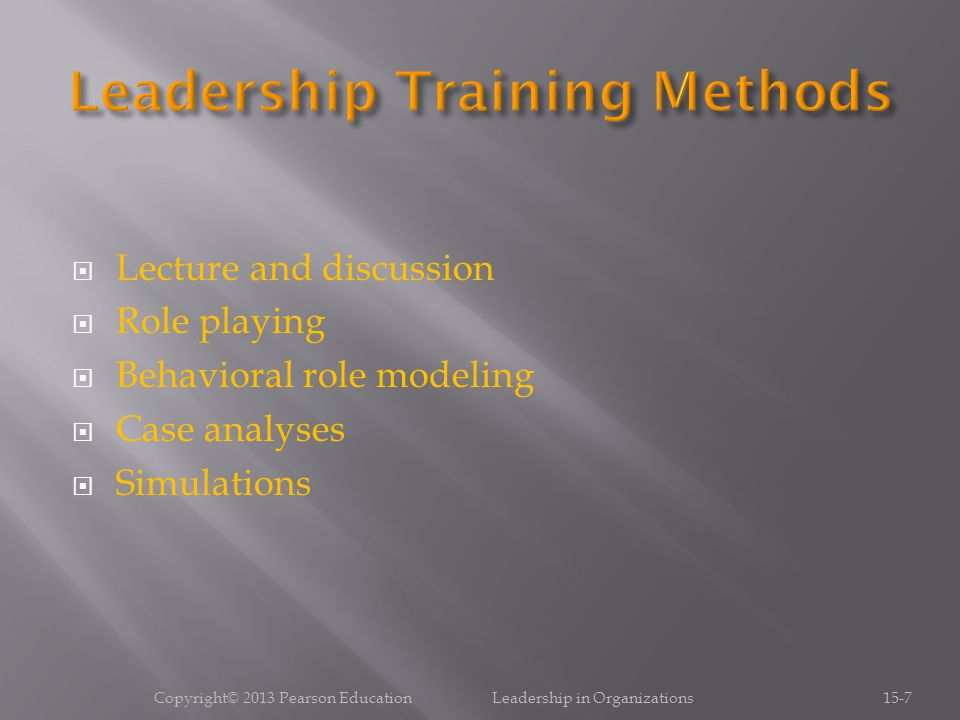  Lecture and discussion  Role playing  Behavioral role modeling  Case analyses  Simulations Copyright© 2013 Pearson Education Leadership in Organizations15-7