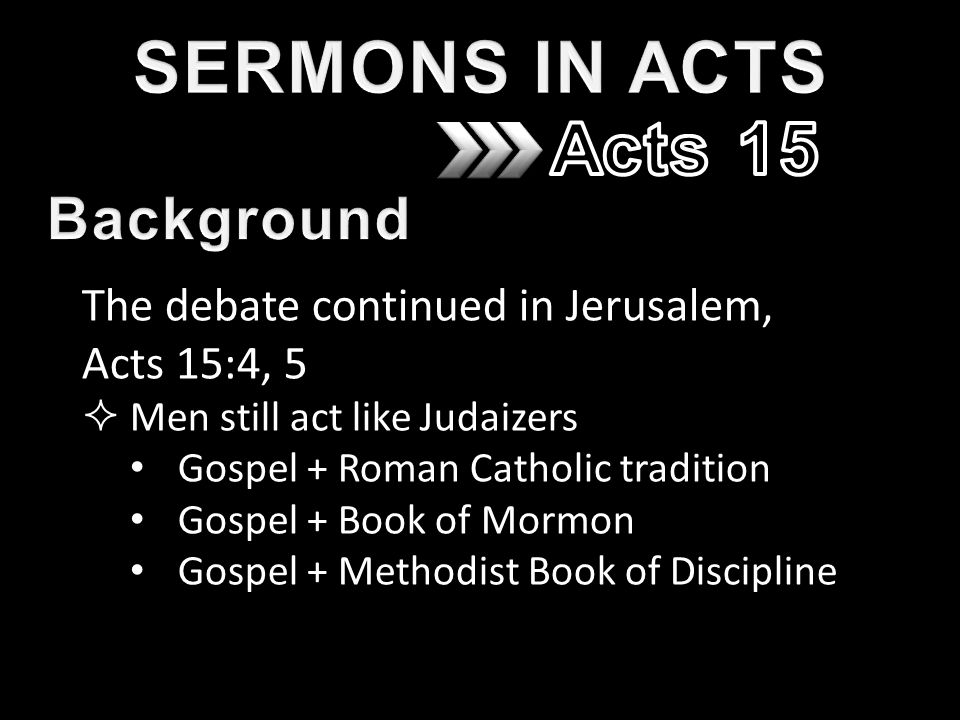 The debate continued in Jerusalem, Acts 15:4, 5  Men still act like Judaizers Gospel + Roman Catholic tradition Gospel + Book of Mormon Gospel + Methodist Book of Discipline