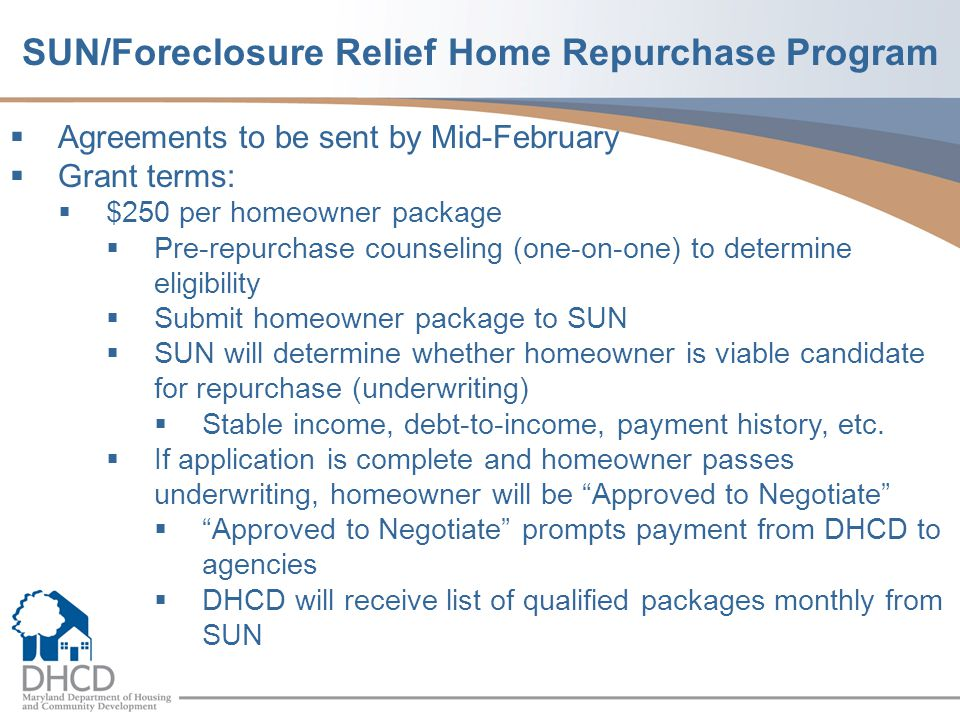  Agreements to be sent by Mid-February  Grant terms:  $250 per homeowner package  Pre-repurchase counseling (one-on-one) to determine eligibility  Submit homeowner package to SUN  SUN will determine whether homeowner is viable candidate for repurchase (underwriting)  Stable income, debt-to-income, payment history, etc.