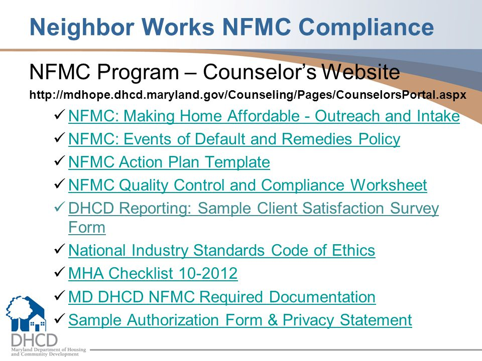 Neighbor Works NFMC Compliance NFMC Program – Counselor's Website http://mdhope.dhcd.maryland.gov/Counseling/Pages/CounselorsPortal.aspx NFMC: Making Home Affordable - Outreach and Intake NFMC: Events of Default and Remedies Policy NFMC Action Plan Template NFMC Quality Control and Compliance Worksheet DHCD Reporting: Sample Client Satisfaction Survey Form National Industry Standards Code of Ethics MHA Checklist 10-2012 MD DHCD NFMC Required Documentation Sample Authorization Form & Privacy Statement