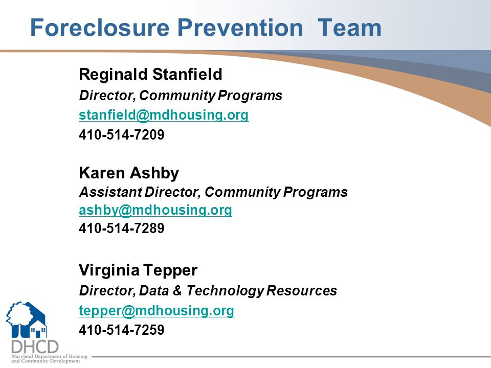 Foreclosure Prevention Team Reginald Stanfield Director, Community Programs stanfield@mdhousing.org 410-514-7209 Karen Ashby Assistant Director, Community Programs ashby@mdhousing.org 410-514-7289 Virginia Tepper Director, Data & Technology Resources tepper@mdhousing.org 410-514-7259
